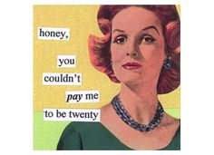 Honey, you couldn't pay me to be twenty. - Agree
