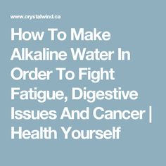 How To Make Alkaline Water In Order To Fight Fatigue, Digestive Issues And Cancer | Health Yourself