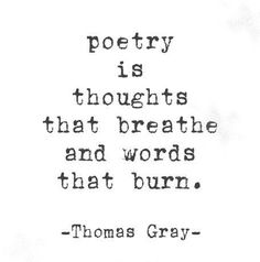 poetry is thoughts that breathe and words that burn, ~ Thomas Gray Literature Quotes, Writer Quotes, Poem Quotes, Words Quotes, Wise Words, Poems, Life Quotes, Sayings, Quotes About Writers