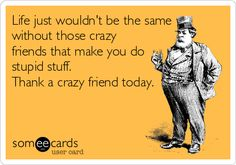 Life just wouldn't be the same without those crazy friends that make you do stupid stuff. Thank a crazy friend today.