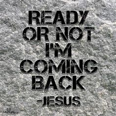 """""""You also must be ready all the time, for the Son of Man will come when least expected."""" Luke 12:40"""