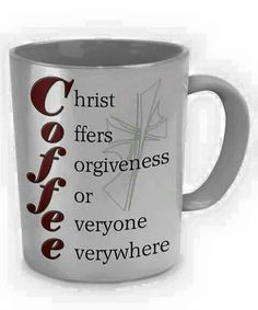 Coffee. ..Christ offers forgiveness for everyone