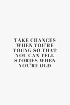 Take chances when you're young so that you can tell stories when you're old
