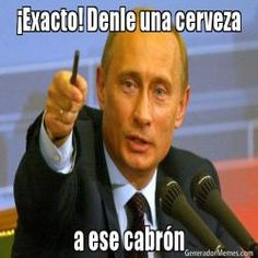 �Exacto! Denle una cerveza a ese cabr�n - Vladimir Putin meme