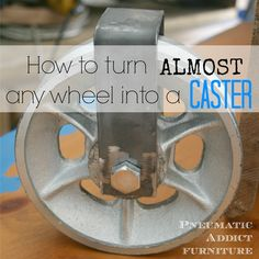 How to Turn Almost Any Wheel Into a Caster- www.pneumaticaddict.com AWESOME tutorial!!