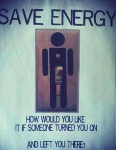 Save energy. how would you like it if someone turned you on and left you there? poor boys