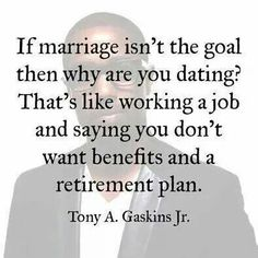 If marriage isn't the goal then why are you dating? That's like working a job and saying you don't want benefits and a retirement plan ~ Tony A. Gaskins Jr.