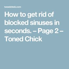 How to get rid of blocked sinuses in seconds. – Page 2 – Toned Chick