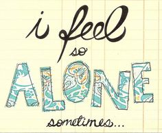 I feel so alone sometimes (right now) and more like all the time