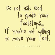 """""""Não peça a Deus para guiar seus passos.... se você não está disposto a mover seus pés. """""""