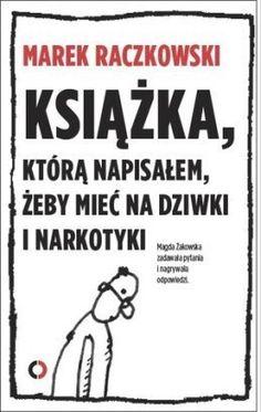 Książka, którą napisałem, żeby mieć na dziwki i narkotyki - Marek Raczkowski