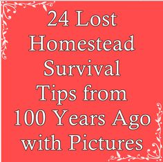 These 24 lost Homestead Survival tips from 100 years ago with pictures will help bring forward knowledge that can help us all.