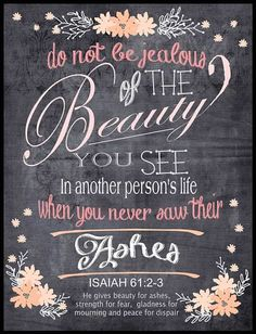 Do  not be jealous of the beauty you see in a person's life, when you never saw their ashes.  ISAIAH 61:2-3 He gives beauty for ashes, gladness for mourning, and hope for despair.  Any beautiful thing in my life is because of God's love, mercy and grace. #thankful #quotes