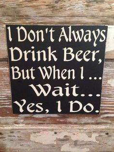 I Don't Always Drink Beer But When I ... Wait... Yes