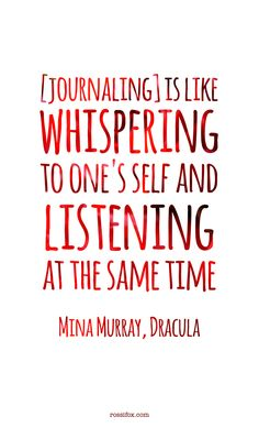 Journaling is like whispering to one's self and listening at the same time...   writing from Bram Stoker's Dracula (Mina Murray)