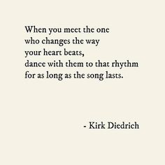 """When you meet the one who changes the way your heart beats, dance with them to that rhythm for as long as the song lasts."" Kirk Diedrich. Beautiful..."