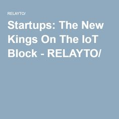Startups: The New Kings On The IoT Block - RELAYTO/