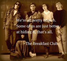 """""""We're all pretty bizarre. Some of us are just better at hiding it, that's all."""" -- Breakfast Club"""