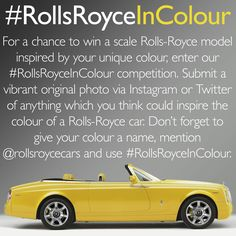 #RollsRoyceInColour  For a chance to win a scale Rolls-Royce model inspired by your unique colour, enter our #RollsRoyceInColour competition. Submit a vibrant original photo via Instagram or Twitter of anything which you think could inspire the colour of a Rolls-Royce car. Don't forget to give your colour a name, mention @ RollsRoyceCars and use #RollsRoyceInColour.