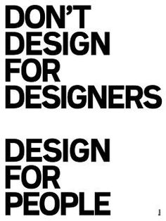 """Design things for REAL people""......"