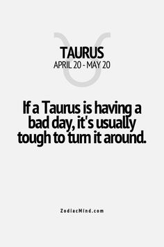 """""""If Taurus is having a bad day, it's usually tough to turn it around."""" #taurus #bad #day"""