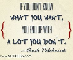 If you don't know what you want, you end up with a lot you don't.     -Chuck Palahnink    http://www.businessopportunity.com/