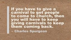 If you have to give a carnival to get people to come to church, then you will have to keep giving carnivals to keep them coming back. - Charles Spurgeon