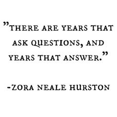 There are years that ask questions, and years that answer. -Zora Neale Hurston--- I think I'm in the one that says WTF? Pretty Words, Beautiful Words, Cool Words, Great Quotes, Quotes To Live By, Inspirational Quotes, Words Quotes, Me Quotes, Sayings