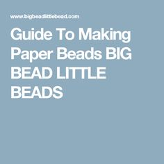 Guide To Making Paper Beads BIG BEAD LITTLE BEADS