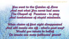 I still can't realise why I wrote so quickly this 'may be' poem. Probably it sounds rude at some places, because for me this 'Garden of love'- it's an image of human's relationships. Got a trouble with word fallacies - but may be it was right word, when I read about his life and real 'fallacies'.