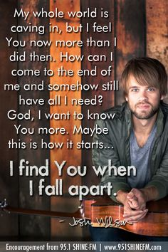 """How can I come to the end of me and somehow still have all I need? ...I find you when I fall apart."" --Josh Wilson ""Fall Apart"""