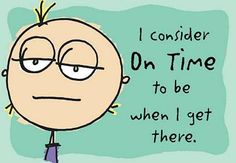 Yep -- That's Me!  I consider ON TIME to be when I get there!!