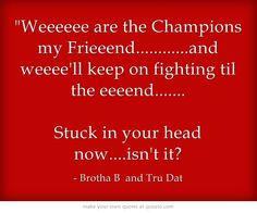 Weeeeee are the Champions my Frieeend............and weeee'll keep on fighting til the eeeend....... Stuck in your head now....isn't it?
