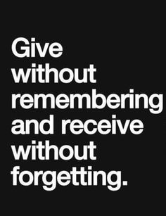 """Give without remembering and receive without forgetting."""