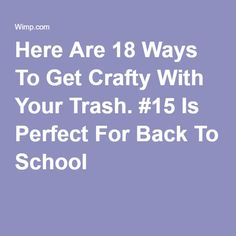 Here Are 18 Ways To Get Crafty With Your Trash. #15 Is Perfect For Back To School