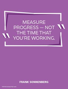 """""""Measure progress — not the time that you're working."""" ~ Frank Sonnenberg #FrankSonnenberg #Leadership #Progress #LeadershipDevelopment #Excellence #Success #Productivity #TimeManagement #TimeWasters Leadership Development, Personal Development, Personal Values, Time Wasters, Daily Goals, Attention Span, Character Education, Lessons Learned, Getting Things Done"""