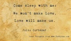 Come sleep with me: We won't make Love, Love will make us. ~ Julio Cortazar