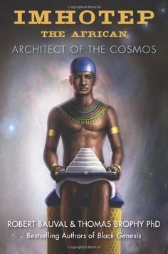 Imhotep the African: Architect of the Cosmos ~ by Robert Bauval | Imhotep the African describes how Imhotep was the ancient link to the birth of modern civilization, restoring him to his proper place at the center of the birthing of Egyptian, and world, civilization.