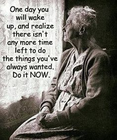 One day you will wake up and realize there isn't anymore time left to do the things you've always wanted.  Do it NOW.