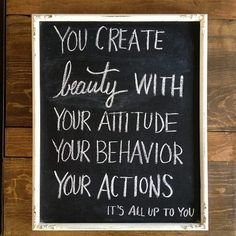 """You create Beauty with; your Attitude, your Behavior, your Actions. It's all up to you."""