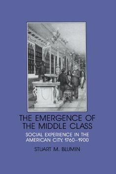 The Emergence of the Middle Class: Social Experience in the American City, 1760-1900 (Interdisciplinary Perspectives on Modern History)