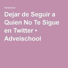 Dejar de Seguir a Quien No Te Sigue en Twitter • Adveischool