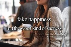 Fake happiness (n,) The worst kind of sadness.