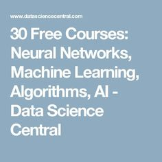 30 Free Courses: Neural Networks, Machine Learning, Algorithms, AI - Data Science Central