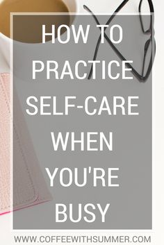 How To Practice Self-Care When You're Busy - Coffee With Summer