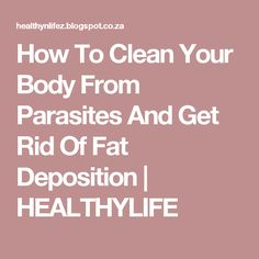 How To Clean Your Body From Parasites And Get Rid Of Fat Deposition   HEALTHYLIFE