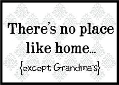 There's no place like home...except Grandma's.
