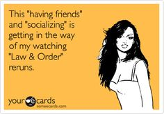 This 'having friends' and 'socializing' is getting in the way of my watching 'Law & Order' reruns.
