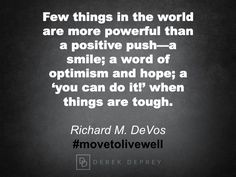 Few things in the world are more powerful than a positive push -- a smile; a word of optimism and hope; a 'you can do it!' when things are tough.  Richard M. DeVos #movetolivewell #shiftbook
