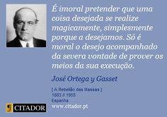 É imoral pretender que uma coisa desejada se realize magicamente, simplesmente porque a desejamos. Só é moral o desejo acompanhado da severa vontade de prover os meios da sua execução. - José Ortega y Gasset - Frases